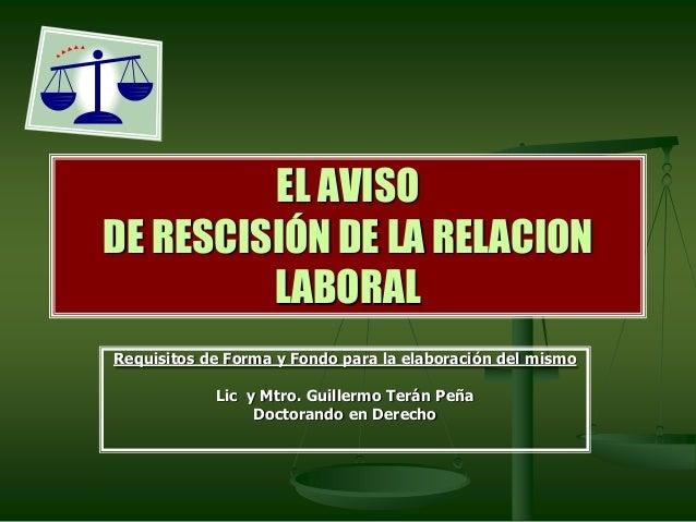 EL AVISO DE RESCISIÓN DE LA RELACION LABORAL Requisitos de Forma y Fondo para la elaboración del mismo Lic y Mtro. Guiller...