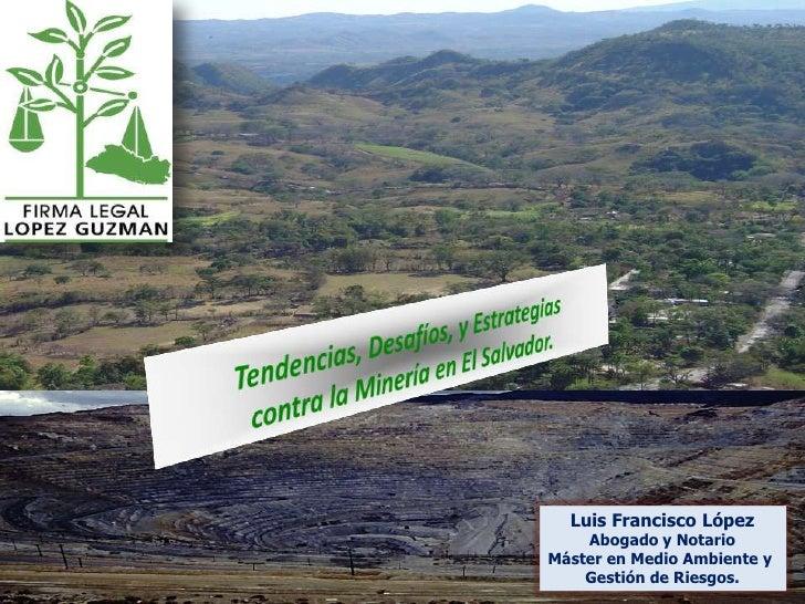 Tendencias, Desafíos, y Estrategias contra la Minería en El Salvador.<br />Luis Francisco López<br />Abogado y Notario<br ...