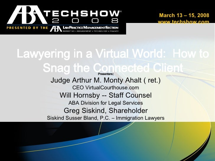 Lawyering in a Virtual World:  How to Snag the Connected Client Presenters: Judge Arthur M. Monty Ahalt ( ret.) CEO Virtua...