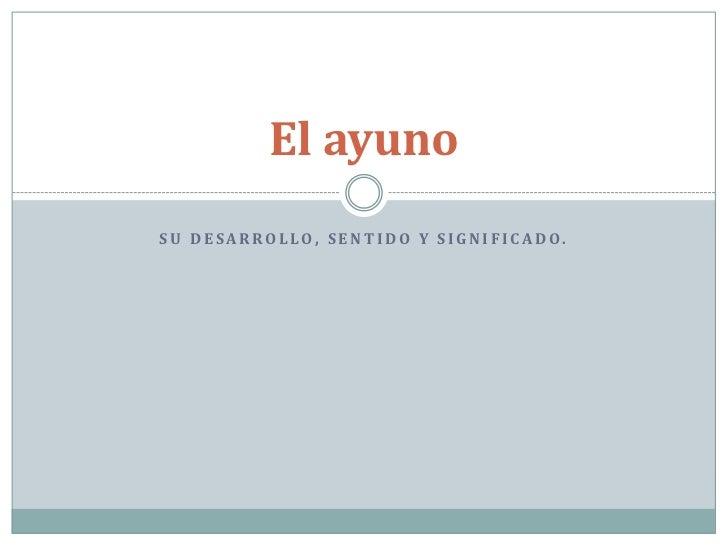 El ayunoSU DESARROLLO, SENTIDO Y SIGNIFICADO.