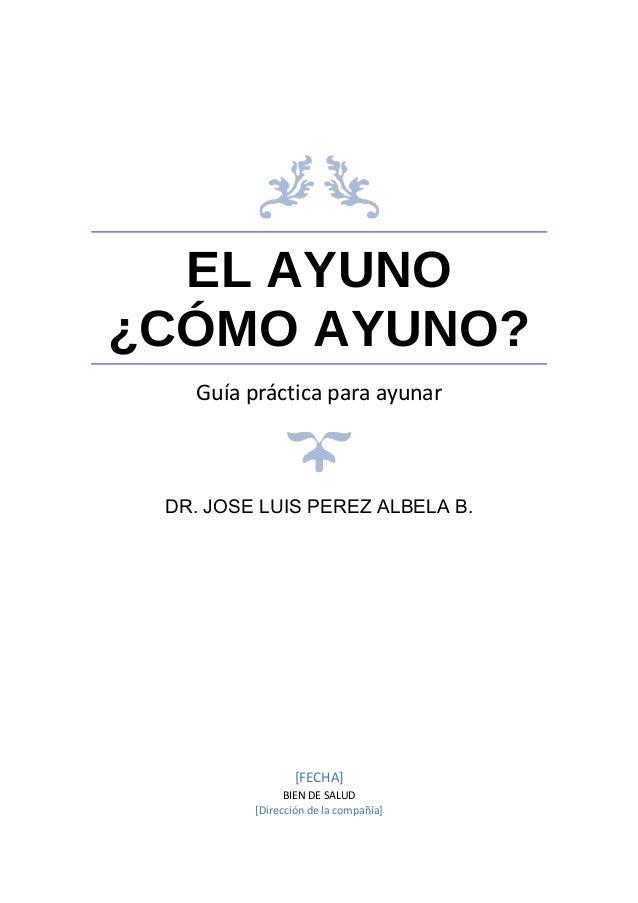 EL AYUNO ¿CÓMO AYUNO? Guía práctica para ayunar DR. JOSE LUIS PEREZ ALBELA B. [FECHA] BIEN DE SALUD [Dirección de la compa...