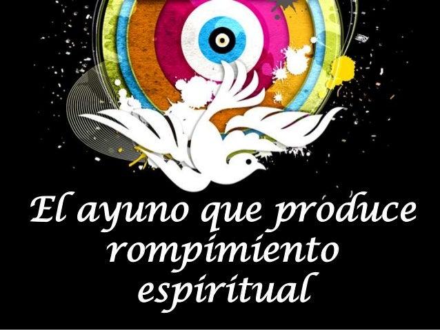 El ayuno que produce    rompimiento      espiritual