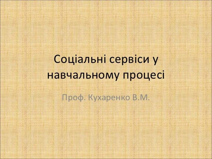 Соціальні сервіси у навчальному процесі Проф. Кухаренко В.М.