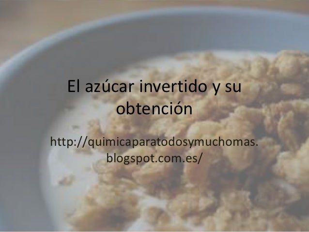 El azúcar invertido y su         obtenciónhttp://quimicaparatodosymuchomas.          blogspot.com.es/