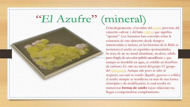 """Etimológicamente, el nombre del azufre proviene del sánscrito sulvere y del latín sulphur, que significa """"quemar"""". Los hum..."""
