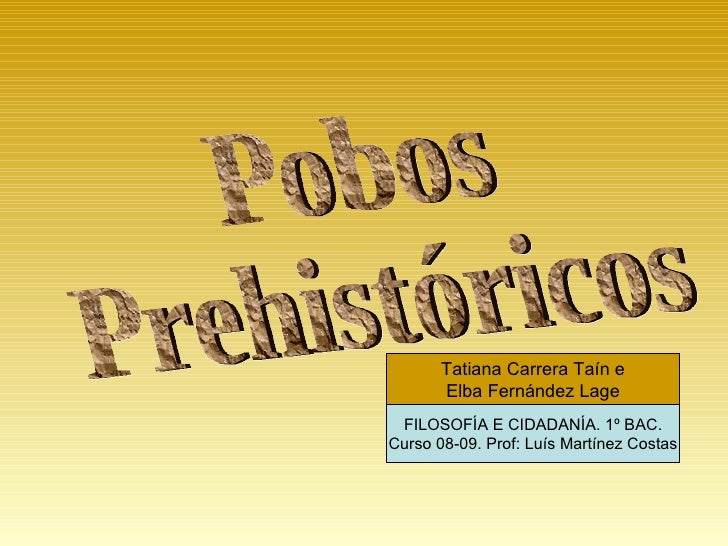 Pobos  Prehistóricos Tatiana Carrera Taín e Elba Fernández Lage FILOSOFÍA E CIDADANÍA. 1º BAC. Curso 08-09. Prof: Luís Mar...