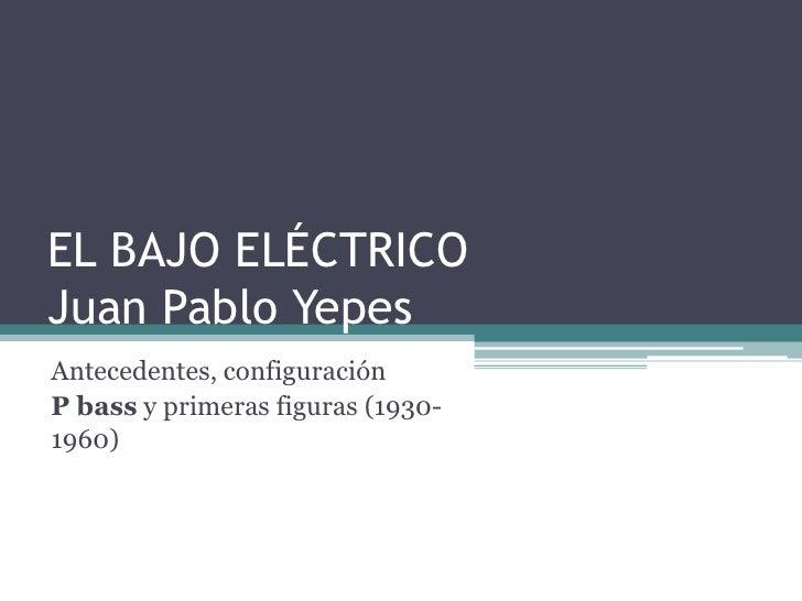 EL BAJO ELÉCTRICOJuan Pablo Yepes <br />Antecedentes, configuración <br />P bass y primeras figuras (1930-1960)<br />