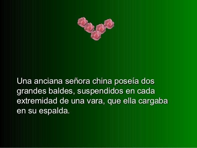 Una anciana señora china poseía dosgrandes baldes, suspendidos en cadaextremidad de una vara, que ella cargabaen su espalda.