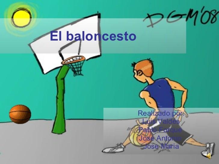 El baloncesto Realizado por: Luis Valdés Pablo Forque  Jose Antonio  Jose Maria