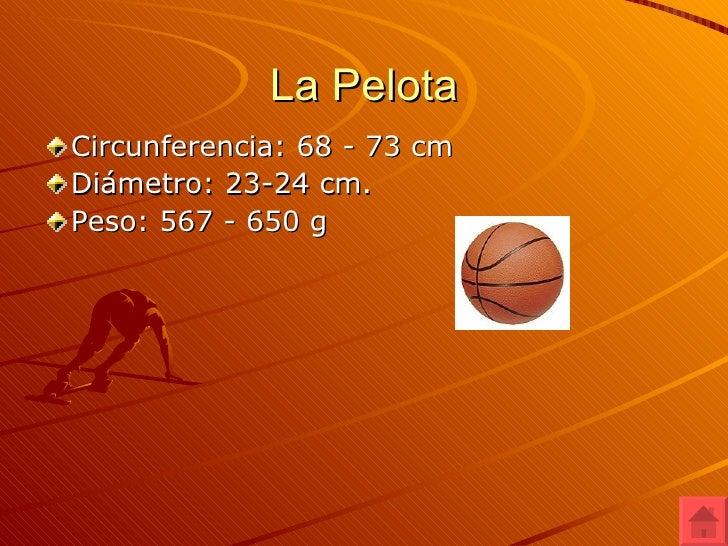 La Pelota <ul><li>Circunferencia: 68 - 73 cm </li></ul><ul><li>Diámetro: 23-24 cm.  </li></ul><ul><li>Peso: 567 - 650 g </...