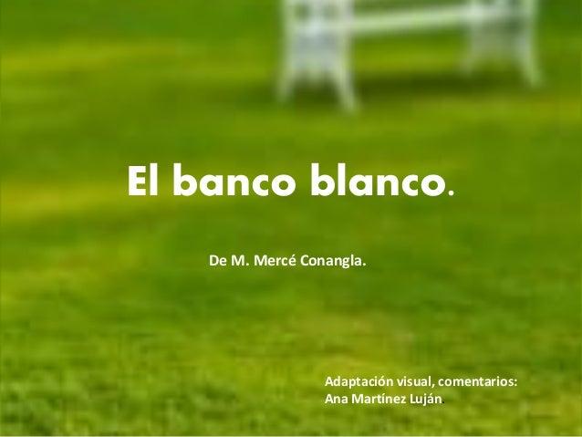 El banco blanco.    De M. Mercé Conangla.                   Adaptación visual, comentarios:                   Ana Martínez...