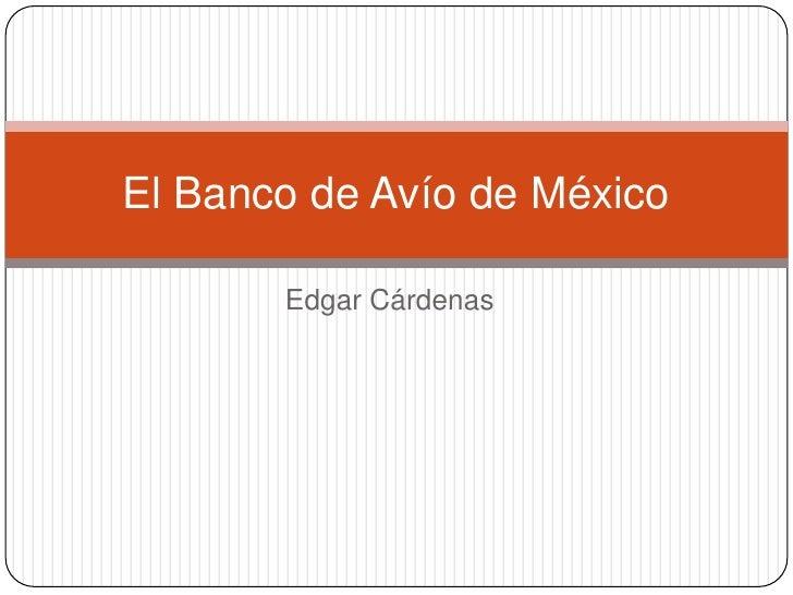 El Banco de Avío de México       Edgar Cárdenas