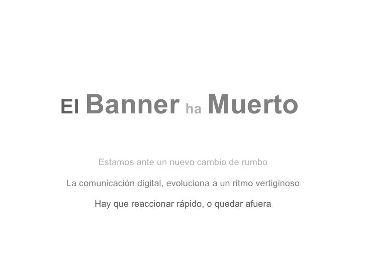 El Banner ha Muerto         Estamos ante un nuevo cambio de rumbo  La comunicación digital, evoluciona a un ritmo vertigin...