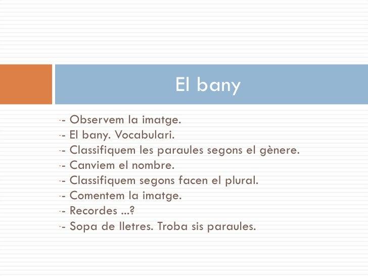 El bany -- Observem la imatge. -- El bany. Vocabulari. -- Classifiquem les paraules segons el gènere. -- Canviem el nombre...