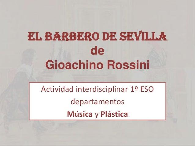 El barbero de Sevilla de Gioachino Rossini Actividad interdisciplinar 1º ESO departamentos Música y Plástica