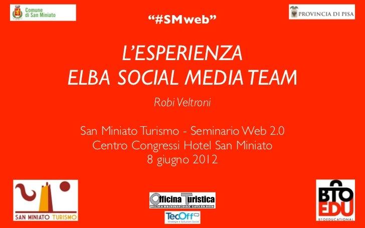 """#SMweb""      L'ESPERIENZAELBA SOCIAL MEDIA TEAM               Robi Veltroni San Miniato Turismo - Seminario Web 2.0   Cen..."