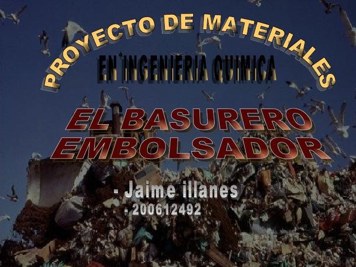 PROYECTO DE MATERIALES EN INGENIERIA QUIMICA EL BASURERO EMBOLSADOR - Jaime illanes - 200612492