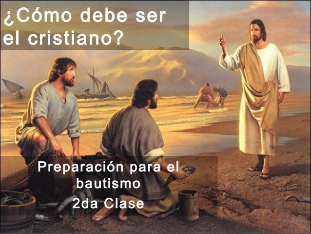 ¿Cómo debe serel cristiano?  Preparación para el       bautismo      2da Clase