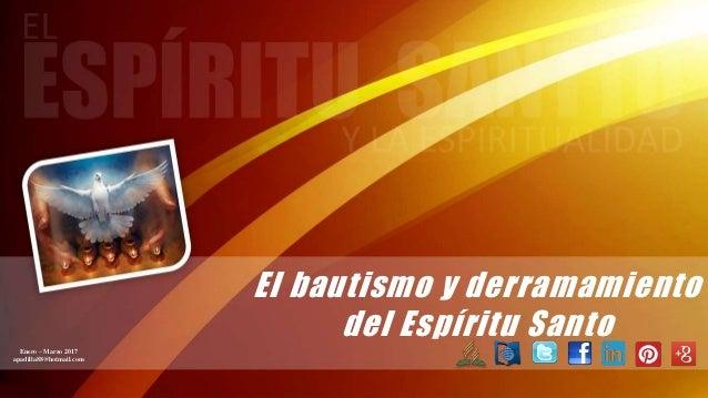 El bautismo y derramamiento del Espíritu SantoEnero – Marzo 2017 apadilla88@hotmail.com