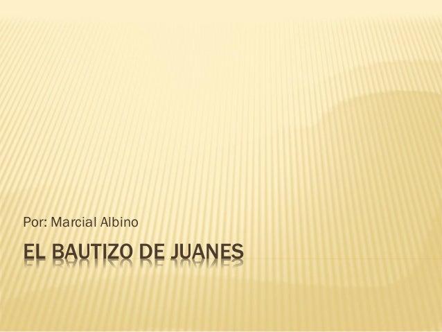 Por: Marcial Albino  EL BAUTIZO DE JUANES