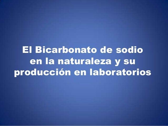 El Bicarbonato de sodio   en la naturaleza y suproducción en laboratorios