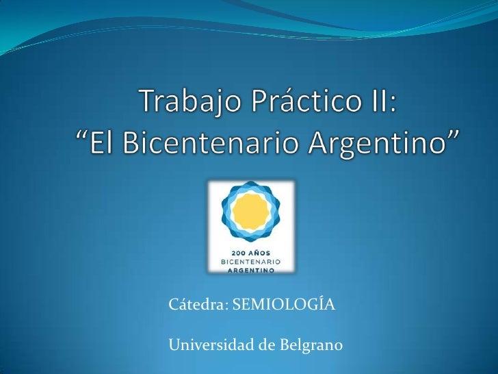 """Trabajo Práctico II:""""El Bicentenario Argentino""""<br />Cátedra: SEMIOLOGÍA<br />Universidad de Belgrano<br />"""