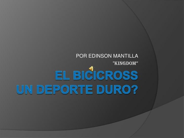 """EL BICICROSSUN DEPORTE DURO? <br />POR EDINSON MANTILLA<br />""""KINGDOM""""<br />"""