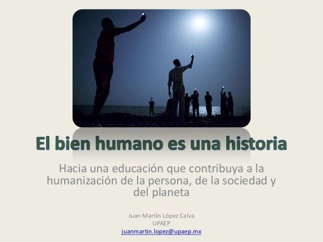 Hacia una educación que contribuya a la humanización de la persona, de la sociedad y del planeta Juan Martín López Calva U...