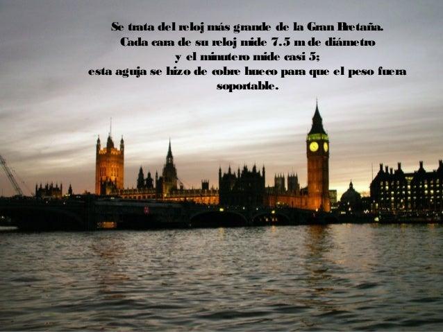 Se trata del reloj más grande de la Gran Bretaña. Cada cara de su reloj mide 7.5 m de diámetro y el minutero mide casi 5; ...