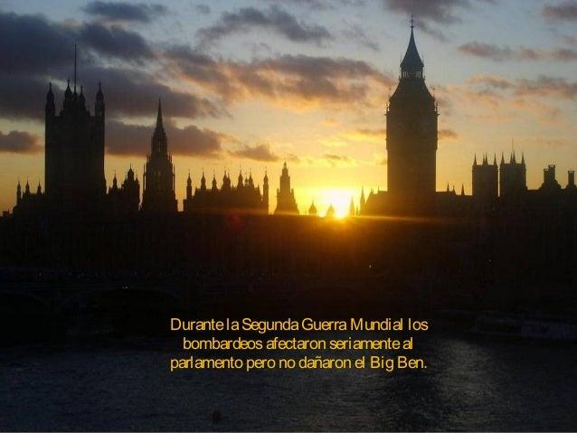 DurantelaSegundaGuerraMundial los bombardeosafectaron seriamenteal parlamento pero no dañaron el Big Ben.