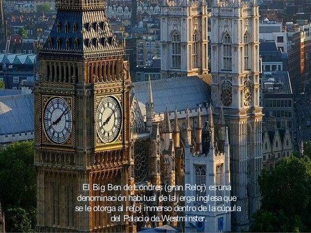 El Big Ben deLondres(gran Reloj) esuna denominación habitual delajergainglesaque seleotorgaal reloj inmerso dentro delacúp...