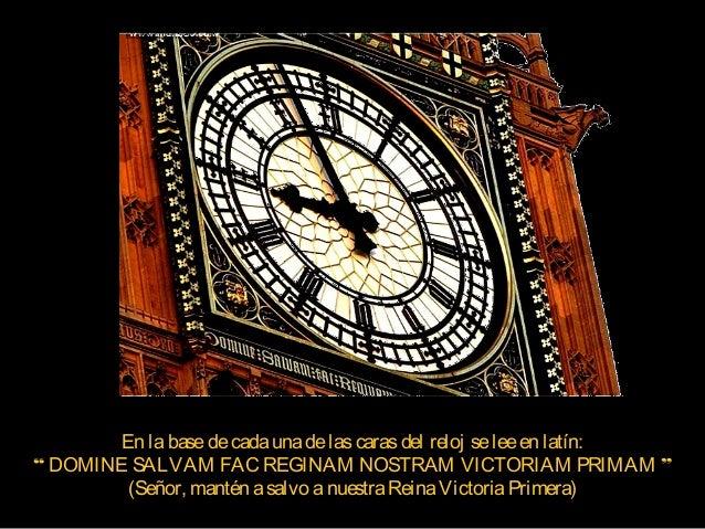 """En labasedecadaunadelascarasdel reloj seleeen latín: """" DOMINE SALVAM FAC REGINAM NOSTRAM VICTORIAM PRIMAM """" (Señor, mantén..."""