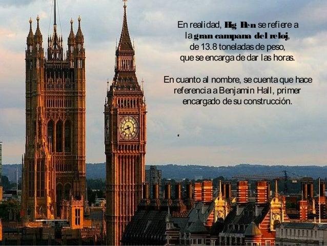 En realidad, Big Benserefierea lagran campana del reloj, de13.8 toneladasdepeso, queseencargadedar lashoras. En cuanto al ...