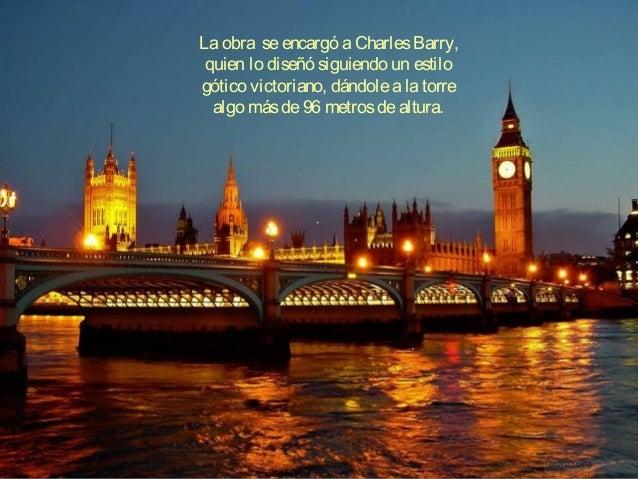 Laobra seencargó aCharlesBarry, quien lo diseñó siguiendo un estilo gótico victoriano, dándolealatorre algo másde96 metros...