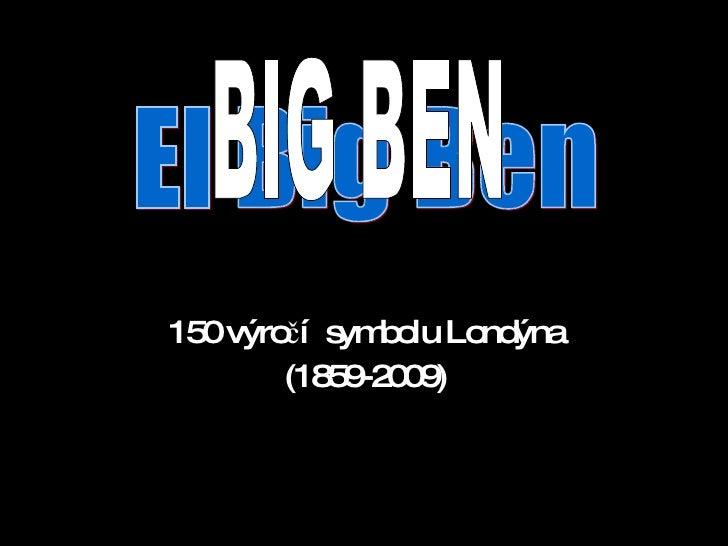 150 výročí  symbolu Londýna (1859-2009) El Big Ben BIG BEN
