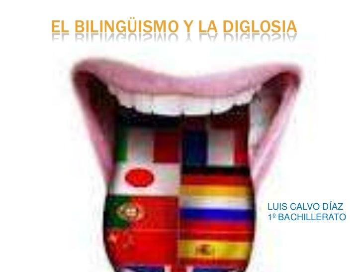 EL BILINGÜISMO Y LA DIGLOSIA                        LUIS CALVO DÍAZ                        1º BACHILLERATO