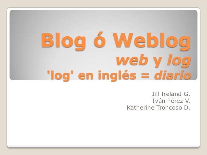 Blog ó Weblogweb y log'log' en inglés = diario<br />JillIreland G.<br />Iván Pérez V.<br />Katherine Troncoso D.<br />