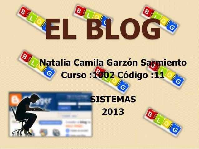 EL BLOGNatalia Camila Garzón Sarmiento    Curso :1002 Código :11          SISTEMAS            2013