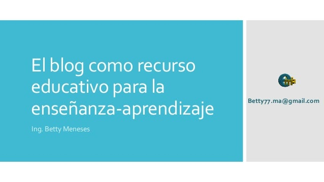 El blog como recurso educativo para la enseñanza-aprendizaje Ing. Betty Meneses Betty77.ma@gmail.com