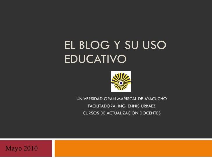 EL BLOG Y SU USO EDUCATIVO UNIVERSIDAD GRAN MARISCAL DE AYACUCHO FACILITADORA: ING. ENNIS URBAEZ CURSOS DE ACTUALIZACION D...