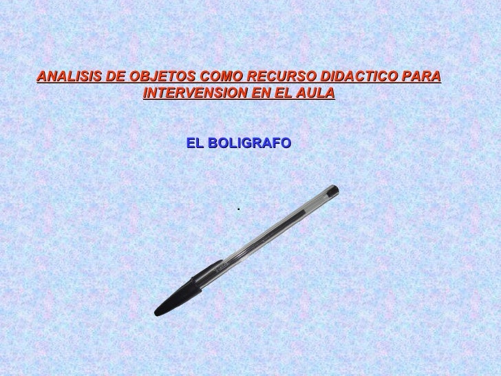 ANALISIS DE OBJETOS COMO RECURSO DIDACTICO PARA INTERVENSION EN EL AULA EL BOLIGRAFO .