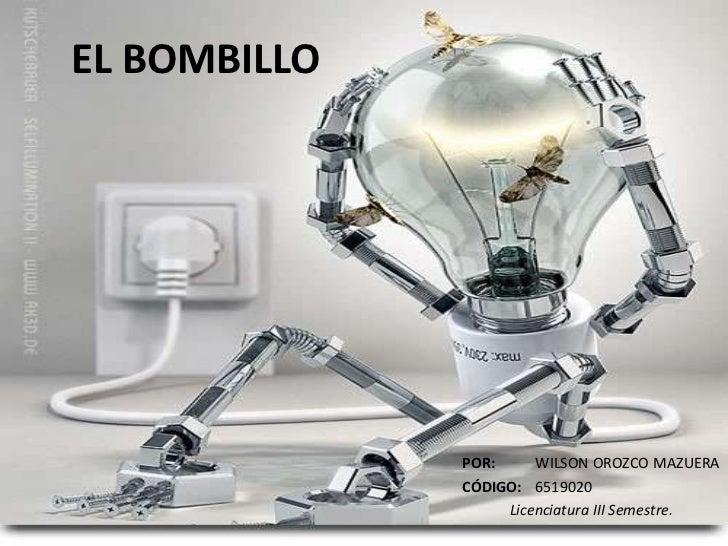 EL BOMBILLO<br />POR: WILSON OROZCO MAZUERA<br />CÓDIGO:6519020<br />Licenciatura III Semestre.<br />