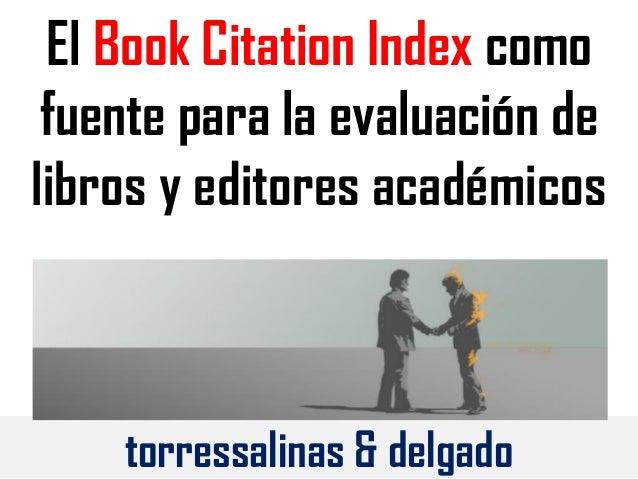 El Book Citation Index como fuente para la evaluación de libros y editores académicos torressalinas & delgado
