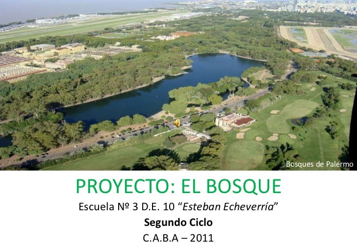 "Bosques de Palermo<br />PROYECTO: EL BOSQUE<br />Escuela Nº 3 D.E. 10 ""Esteban Echeverría"" <br />Segundo Ciclo<br />C.A.B...."