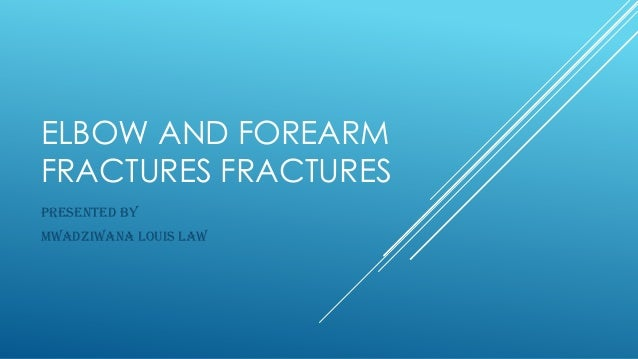 ELBOW AND FOREARM FRACTURES FRACTURES PRESENTED BY MWADZIWANA LOUIS LAW