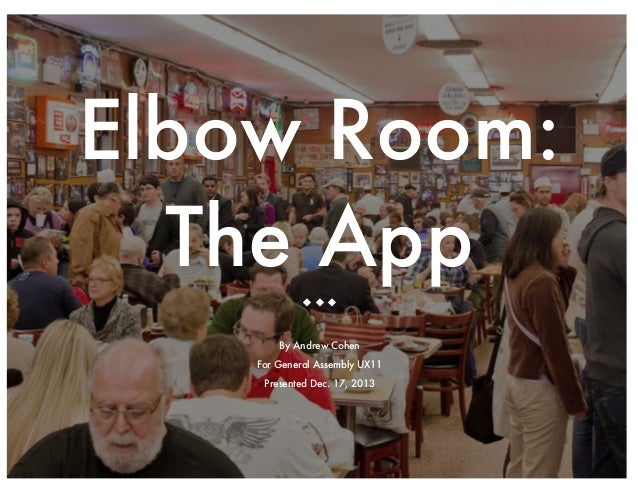 Elbow Room: The App u u u By Andrew Cohen For General Assembly UX11 Presented Dec. 17, 2013