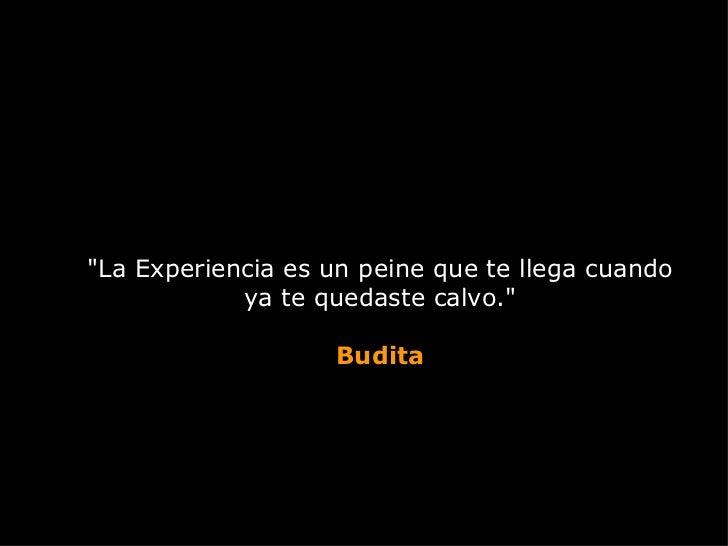"""""""La Experiencia es un peine que te llega cuando ya te quedaste calvo."""" Budita"""