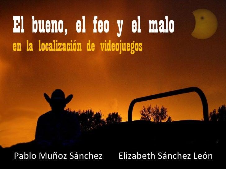 El bueno, el feo y el malo en la localización de videojuegos     Pablo Muñoz Sánchez       Elizabeth Sánchez León