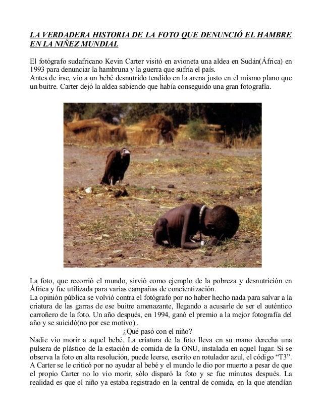 LA VERDADERA HISTORIA DE LA FOTO QUE DENUNCIÓ EL HAMBRE EN LA NIÑEZ MUNDIAL El fotógrafo sudafricano Kevin Carter visitó e...