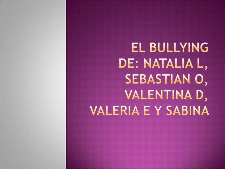 EL BULLYINGDE: Natalia L, SEBASTIAN O, VALENTINA D, VALERIA E Y SABINA <br />